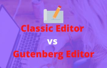 Classic Editor vs Gutenberg Editor
